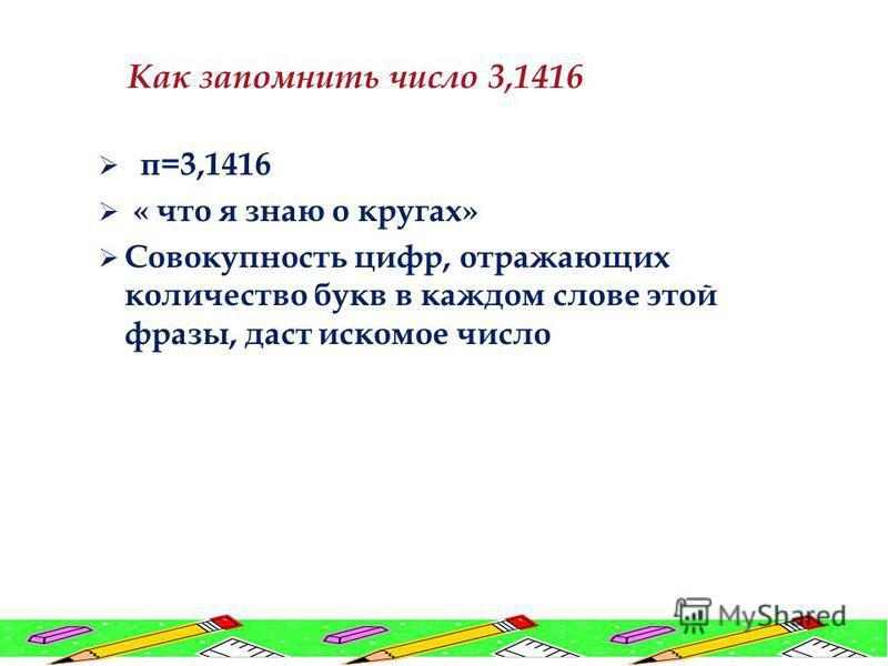 π=3,1416 « что я знаю о кругах» Совокупность цифр, отражающих количество букв в каждом слове этой фразы, даст искомое число Как запомнить число 3,1416