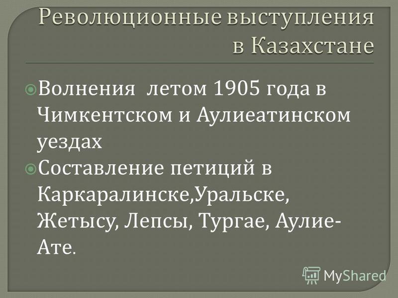 Волнения летом 1905 года в Чимкентском и Аулиеатинском уездах Составление петиций в Каркаралинске, Уральске, Жетысу, Лепсы, Тургае, Аулие - Ате.