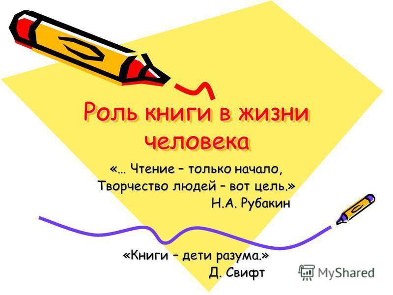 Роль книги в жизни человека «… Чтение – только начало, Творчество людей – вот цель.» Н.А. Рубакин Н.А. Рубакин «Книги – дети разума.» Д. Свифт Д. Свифт