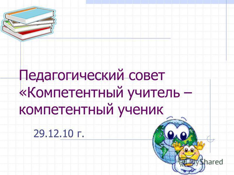 Педагогический совет «Компетентный учитель – компетентный ученик 29.12.10 г.