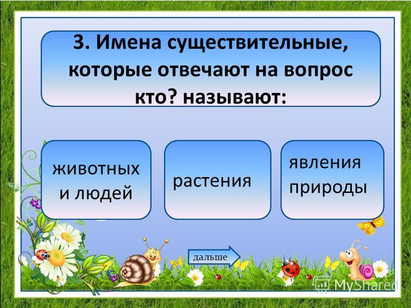 3. Имена существительные, которые отвечают на вопрос кто? называют: животных и людей растения явления природы дальше
