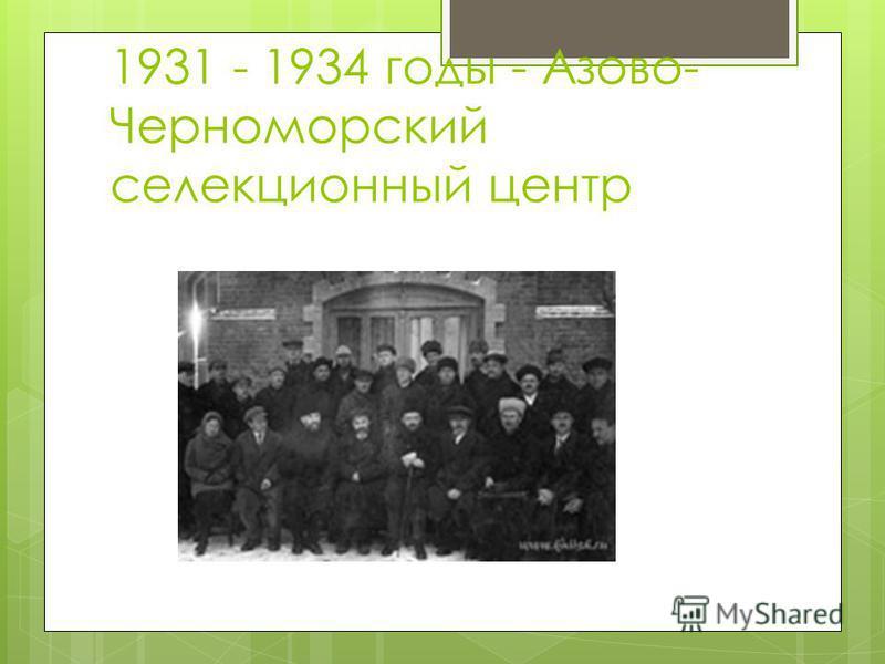 1931 - 1934 годы - Азово- Черноморский селекционный центр