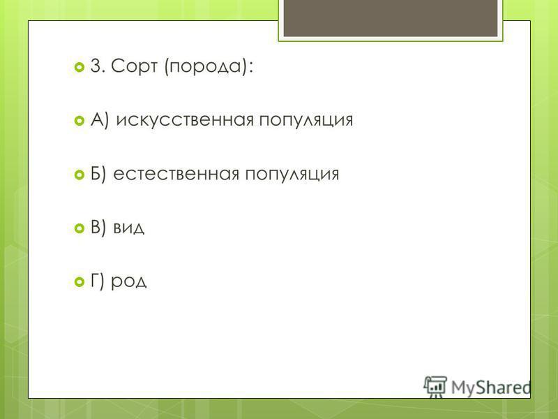 3. Сорт (порода): А) искусственная популяция Б) естественная популяция В) вид Г) род