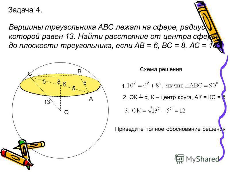 Задача 4. Вершины треугольника АВС лежат на сфере, радиус которой равен 13. Найти расстояние от центра сферы до плоскости треугольника, если АВ = 6, ВС = 8, АС = 10. С В А К О 13 8 6 5 5 Схема решения 1. 2. ОК α, К – центр круга, АК = КС = 5 Приведит