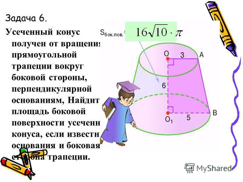 Задача 6. У сеченный конус получен от вращения прямоугольной трапеции вокруг боковой стороны, перпендикулярной основаниям, Найдите площадь боковой поверхности усеченного конуса, если известны основания и боковая сторона трапеции.
