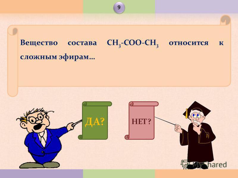 ДА? НЕТ? Вещество состава СН 3 -СОО-СН 3 относится к сложным эфирам… 9 9