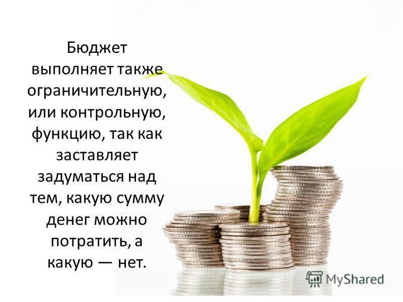 Бюджет выполняет также ограничительную, или контрольную, функцию, так как заставляет задуматься над тем, какую сумму денег можно потратить, а какую нет.