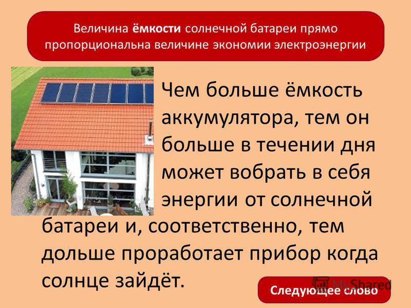 Чем больше ёмкость аккумулятора, тем он больше в течении дня может вобрать в себя энергии от солнечной Величина ёмкости солнечной батареи прямо пропорциональна величине экономии электроэнергии батареи и, соответственно, тем дольше проработает прибор