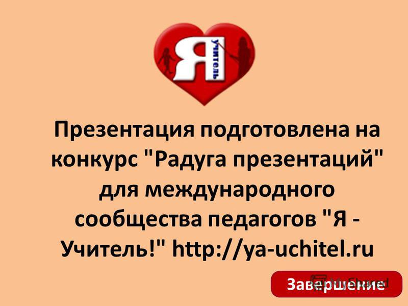 Презентация подготовлена на конкурс Радуга презентаций для международного сообщества педагогов Я - Учитель! http://ya-uchitel.ru Завершение