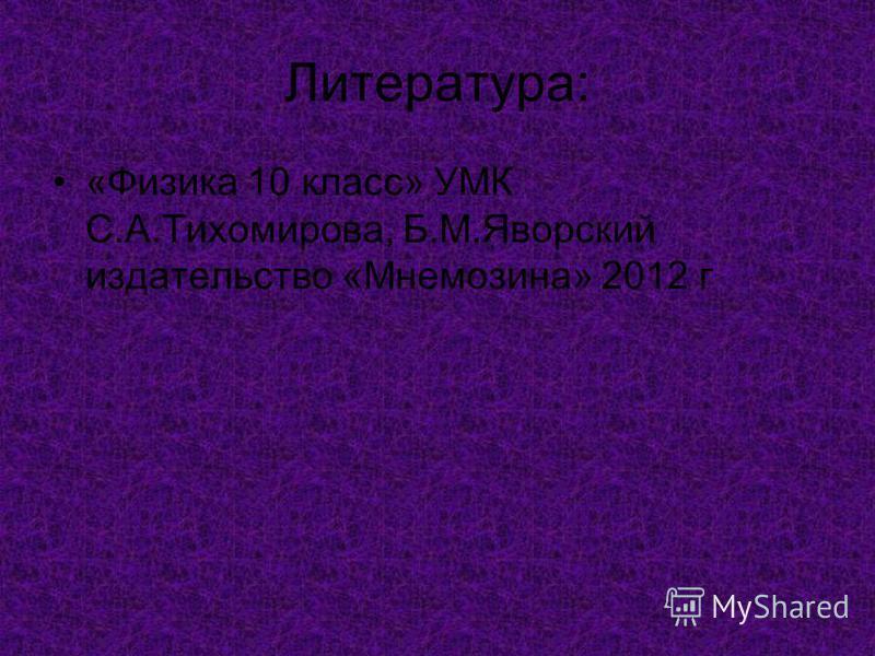 Литература: «Физика 10 класс» УМК С.А.Тихомирова, Б.М.Яворский издательство «Мнемозина» 2012 г