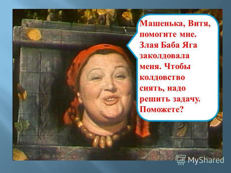Машенька, Витя, помогите мне. Злая Баба Яга заколдовала меня. Чтобы колдовство снять, надо решить задачу. Поможете ?