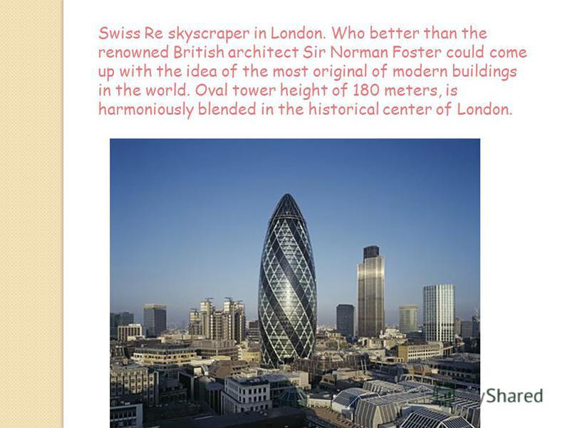 Swiss Re skyscraper in London. Who better than the renowned British architect Sir Norman Foster could come up with the idea of the most original of modern buildings in the world. Oval tower height of 180 meters, is harmoniously blended in the histori