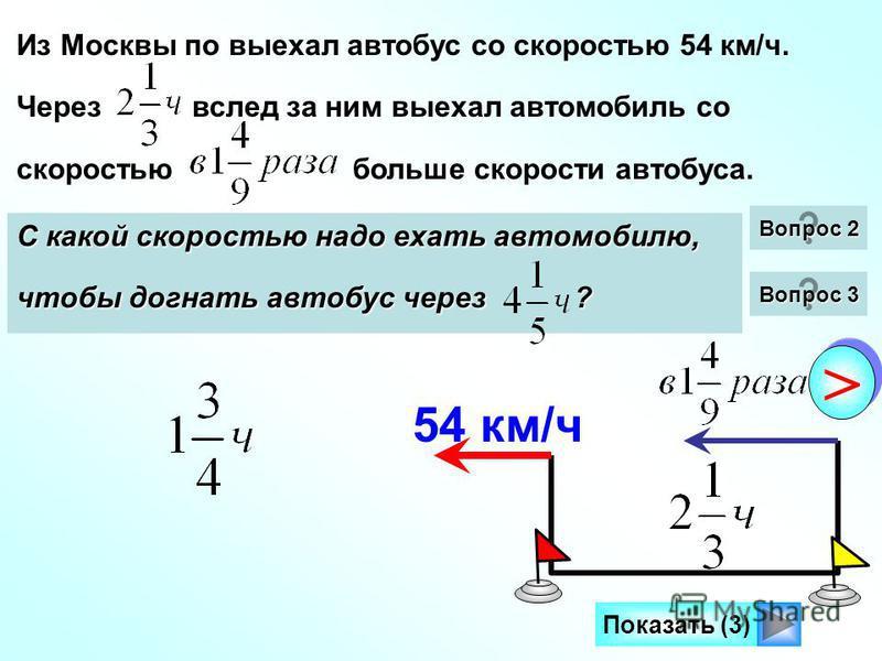 Из Москвы по выехал автобус со скоростью 54 км/ч. Через вслед за ним выехал автомобиль со скоростью больше скорости автобуса. На каком расстоянии от автобуса будет автомобиль через после своего выезда? 54 км/ч Показать (3) > > Сколько времени потребу