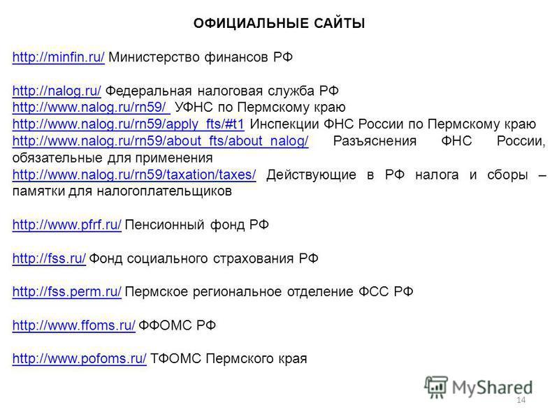 ОФИЦИАЛЬНЫЕ САЙТЫ http://minfin.ru/http://minfin.ru/ Министерство финансов РФ http://nalog.ru/http://nalog.ru/ Федеральная налоговая служба РФ http://www.nalog.ru/rn59/ http://www.nalog.ru/rn59/ УФНС по Пермскому краю http://www.nalog.ru/rn59/apply_f