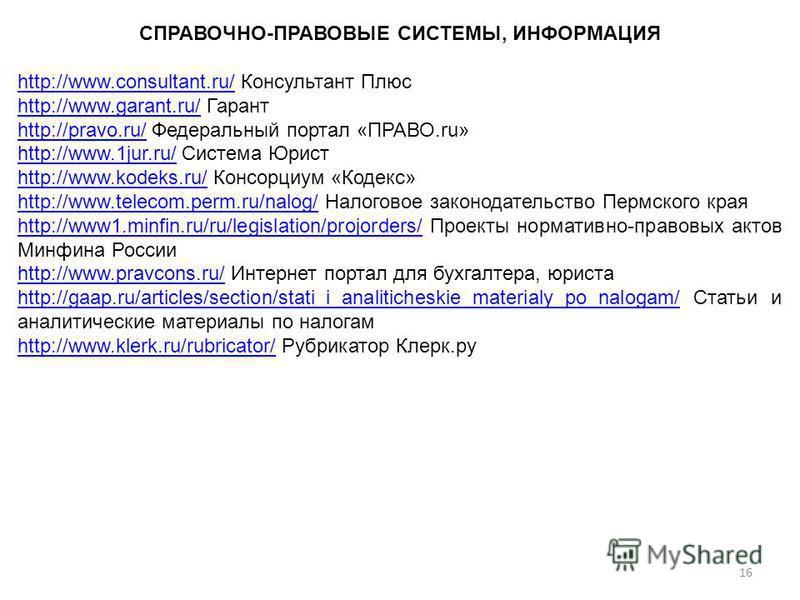 СПРАВОЧНО-ПРАВОВЫЕ СИСТЕМЫ, ИНФОРМАЦИЯ http://www.consultant.ru/http://www.consultant.ru/ Консультант Плюс http://www.garant.ru/http://www.garant.ru/ Гарант http://pravo.ru/http://pravo.ru/ Федеральный портал «ПРАВО.ru» http://www.1jur.ru/http://www.