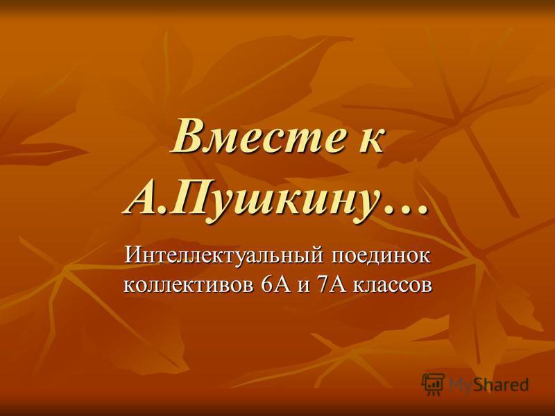 Вместе к А.Пушкину… Интеллектуальный поединок коллективов 6А и 7А классов