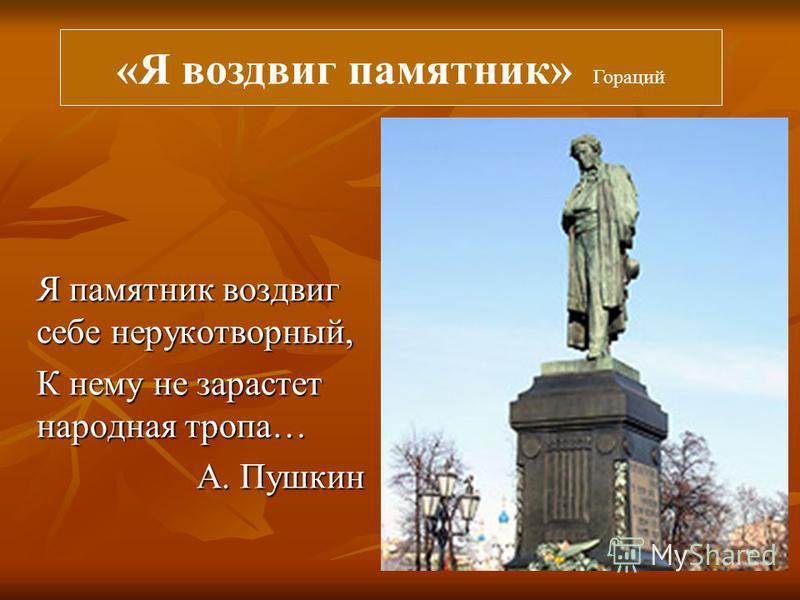 Я памятник воздвиг себе нерукотворный, К нему не зарастет народная тропа… А. Пушкин «Я воздвиг памятник» Гораций