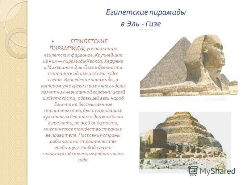 Египетские пирамиды в Эль - Гизе Египетские пирамиды в Эль - Гизе ЕГ ˜ ИПЕТСКИЕ ПИРАМ ˜ ИДЫ, усыпальницы египетских фараонов. Крупнейшие из них пирамиды Хеопса, Хефрена и Микерина в Эль - Гизе в древности считались одним из Семи чудес света. Возведен