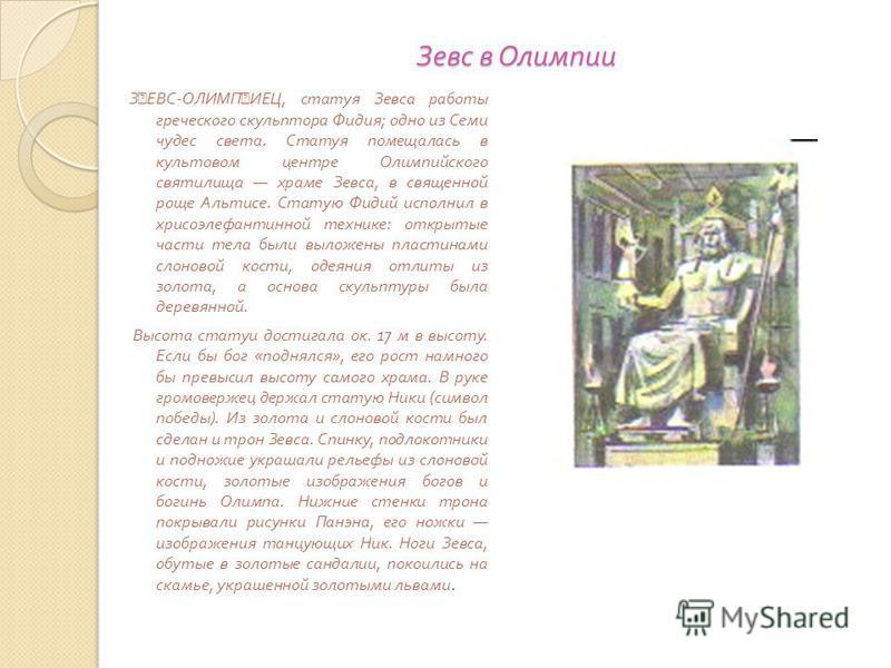 Зевс в Олимпии Зевс в Олимпии З ˜ ЕВС - ОЛИМП ˜ ИЕЦ, статуя Зевса работы греческого скульптора Фидия ; одно из Семи чудес света. Статуя помещалась в культовом центре Олимпийского святилища храме Зевса, в священной роще Альтисе. Статую Фидий исполнил