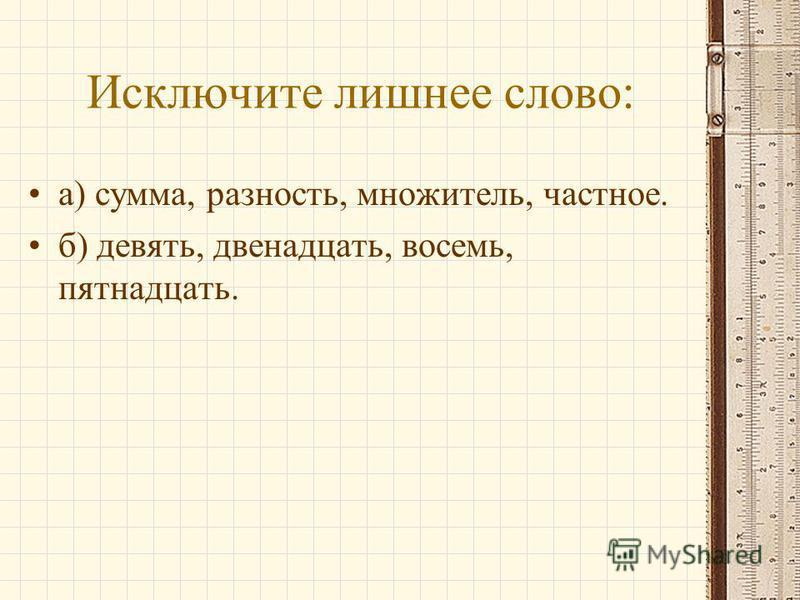 Исключите лишнее слово: а) сумма, разность, множитель, частное. б) девять, двенадцать, восемь, пятнадцать.