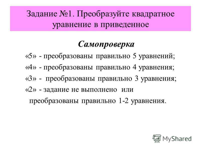 Задание 1. Преобразуйте квадратное уравнение в приведенное Самопроверка «5» - преобразованы правильно 5 уравнений; «4» - преобразованы правильно 4 уравнения; «3» - преобразованы правильно 3 уравнения; «2» - задание не выполнено или преобразованы прав