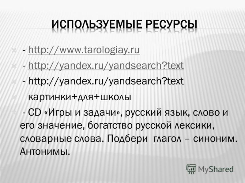 - http://www.tarologiay.ruhttp://www.tarologiay.ru - http://yandex.ru/yandsearch?texthttp://yandex.ru/yandsearch?text - http://yandex.ru/yandsearch?text картинки+для+школы - СD «Игры и задачи», русский язык, слово и его значение, богатство русской ле