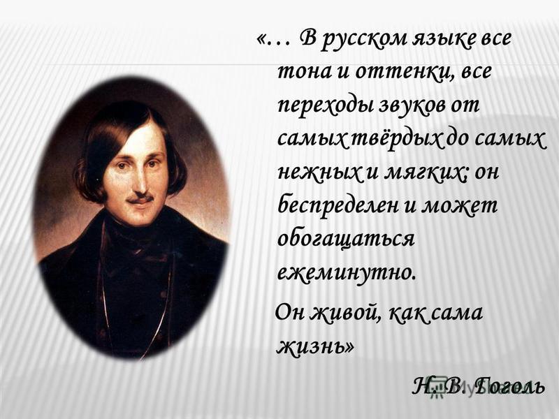 «… В русском языке все тона и оттенки, все переходы звуков от самых твёрдых до самых нежных и мягких; он беспределен и может обогащаться ежеминутно. Он живой, как сама жизнь» Н. В. Гоголь