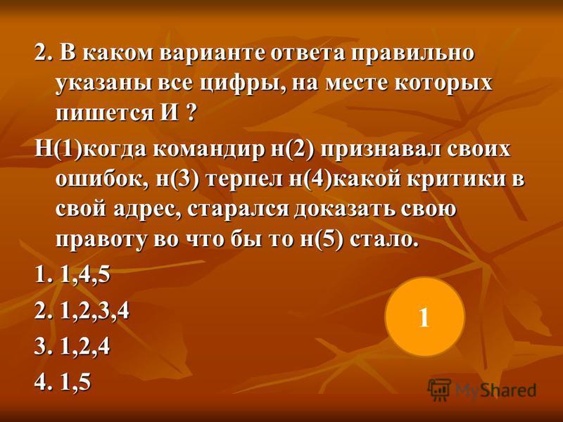 2. В каком варианте ответа правильно указаны все цифры, на месте которых пишется И ? Н(1)когда командир н(2) признавал своих ошибок, н(3) терпел н(4)какой критики в свой адрес, старался доказать свою правоту во что бы то н(5) стало. 1. 1,4,5 2. 1,2,3