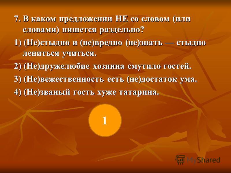 7. В каком предложении НЕ со словом (или словами) пишется раздельно? 1) (Не)стыдно и (не)вредно (не)знать стыдно лениться учиться. 2) (Не)дружелюбие хозяина смутило гостей. 3) (Не)вещественность есть (не)достаток ума. 4) (Не)званый гость хуже татарин