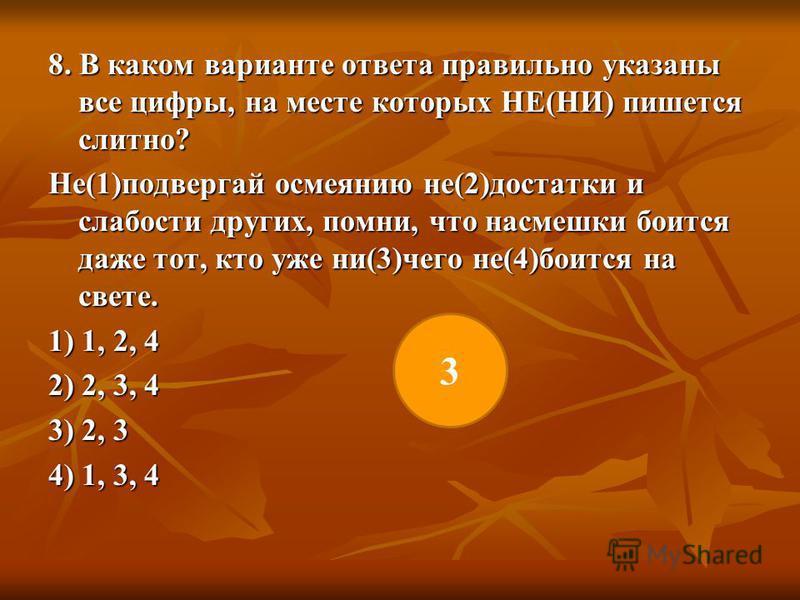 8. В каком варианте ответа правильно указаны все цифры, на месте которых НЕ(НИ) пишется слитно? Не(1)подвергай осмеянию не(2)достатки и слабости других, помни, что насмешки боится даже тот, кто уже ни(3)чего не(4)боится на свете. 1) 1, 2, 4 2) 2, 3,