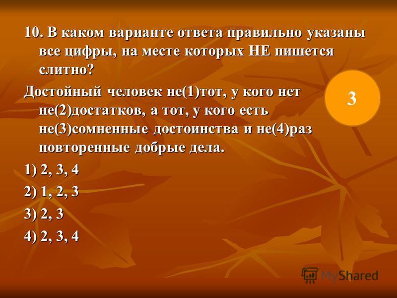 10. В каком варианте ответа правильно указаны все цифры, на месте которых НЕ пишется слитно? Достойный человек не(1)тот, у кого нет не(2)достатков, а тот, у кого есть не(3)сомненные достоинства и не(4)раз повторенные добрые дела. 1) 2, 3, 4 2) 1, 2,