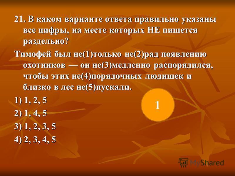 21. В каком варианте ответа правильно указаны все цифры, на месте которых НЕ пишется раздельно? Тимофей был не(1)только не(2)рад появлению охотников он не(3)медленно распорядился, чтобы этих не(4)порядочных людишек и близко в лес не(5)пускали. 1) 1,