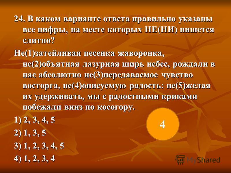24. В каком варианте ответа правильно указаны все цифры, на месте которых НЕ(НИ) пишется слитно? Не(1)затейливая песенка жаворонка, не(2)объятная лазурная ширь небес, рождали в нас абсолютно не(3)передаваемое чувство восторга, не(4)описуемую радость: