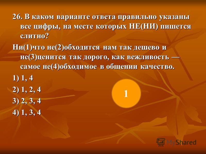 26. В каком варианте ответа правильно указаны все цифры, на месте которых НЕ(НИ) пишется слитно? Ни(1)что не(2)обходится нам так дешево и не(3)ценится так дорого, как вежливость самое не(4)обходимое в общении качество. 1) 1, 4 2) 1, 2, 4 3) 2, 3, 4 4