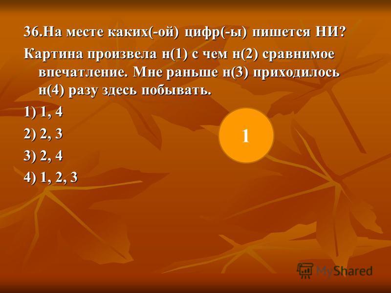 36. На месте каких(-ой) цифр(-ы) пишется НИ? Картина произвела н(1) с чем н(2) сравнимое впечатление. Мне раньше н(3) приходилось н(4) разу здесь побывать. 1) 1, 4 2) 2, 3 3) 2, 4 4) 1, 2, 3 1