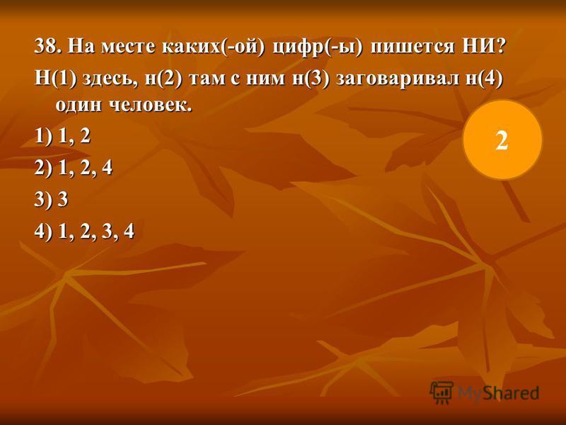 38. На месте каких(-ой) цифр(-ы) пишется НИ? Н(1) здесь, н(2) там с ним н(3) заговаривал н(4) один человек. 1) 1, 2 2) 1, 2, 4 3) 3 4) 1, 2, 3, 4 2