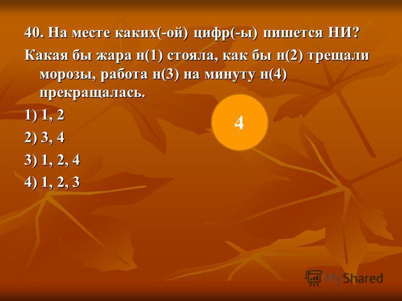 40. На месте каких(-ой) цифр(-ы) пишется НИ? Какая бы жара н(1) стояла, как бы н(2) трещали морозы, работа н(3) на минуту н(4) прекращалась. 1) 1, 2 2) 3, 4 3) 1, 2, 4 4) 1, 2, 3 4