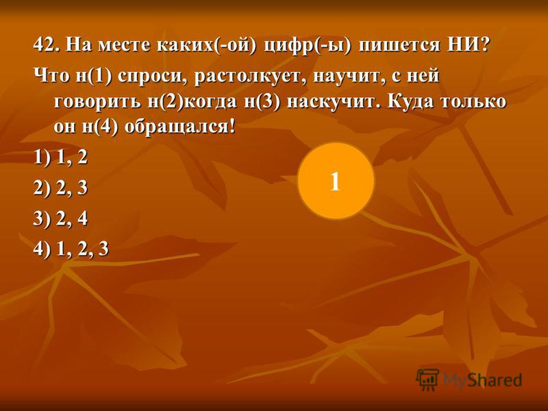 42. На месте каких(-ой) цифр(-ы) пишется НИ? Что н(1) спроси, растолкует, научит, с ней говорить н(2)когда н(3) наскучит. Куда только он н(4) обращался! 1) 1, 2 2) 2, 3 3) 2, 4 4) 1, 2, 3 1