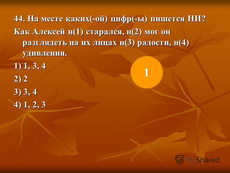 44. На месте каких(-ой) цифр(-ы) пишется НИ? Как Алексей н(1) старался, н(2) мог он разглядеть на их лицах н(3) радости, н(4) удивления. 1) 1, 3, 4 2) 2 3) 3, 4 4) 1, 2, 3 1