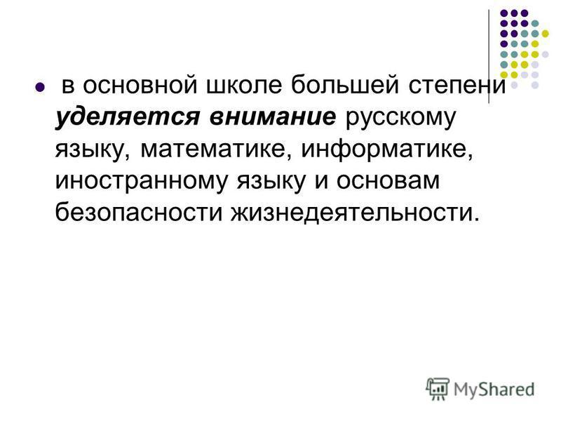 в основной школе большей степени уделяется внимание русскому языку, математике, информатике, иностранному языку и основам безопасности жизнедеятельности.