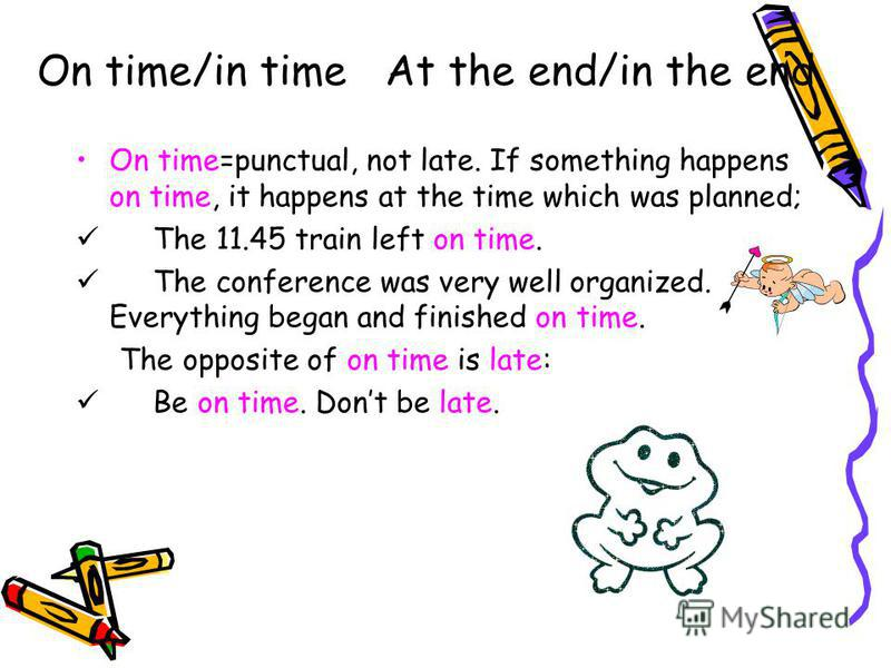 On time/in time At the end/in the end On time=punctual, not late. If something happens on time, it happens at the time which was planned; The 11.45 train left on time. The conference was very well organized. Everything began and finished on time. The