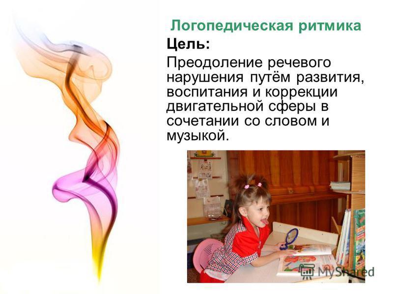 Логопедическая ритмика Цель: Преодоление речевого нарушения путём развития, воспитания и коррекции двигательной сферы в сочетании со словом и музыкой.