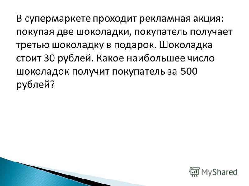 В супермаркете проходит рекламная акция: покупая две шоколадки, покупатель получает третью шоколадку в подарок. Шоколадка стоит 30 рублей. Какое наибольшее число шоколадок получит покупатель за 500 рублей?