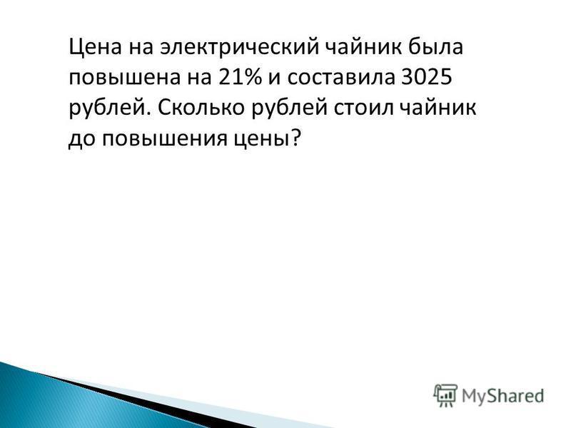 Цена на электрический чайник была повышена на 21% и составила 3025 рублей. Сколько рублей стоил чайник до повышения цены?