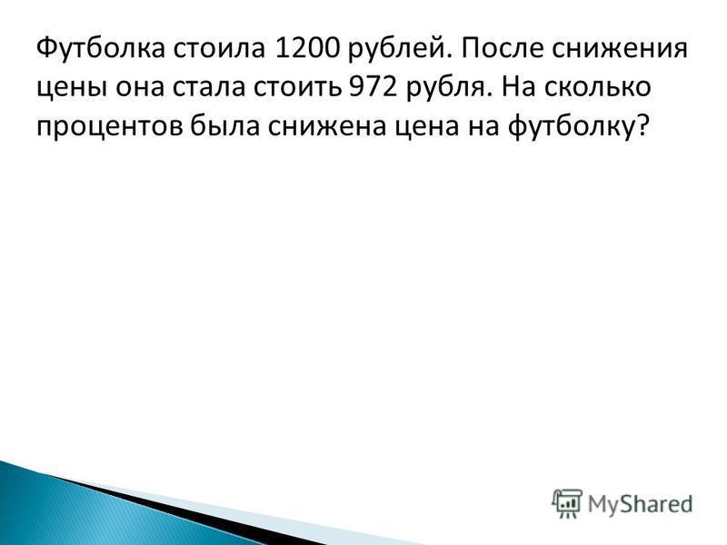 Футболка стоила 1200 рублей. После снижения цены она стала стоить 972 рубля. На сколько процентов была снижена цена на футболку?