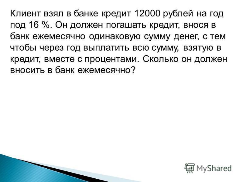 Клиент взял в банке кредит 12000 рублей на год под 16 %. Он должен погашать кредит, внося в банк ежемесячно одинаковую сумму денег, с тем чтобы через год выплатить всю сумму, взятую в кредит, вместе с процентами. Сколько он должен вносить в банк ежем