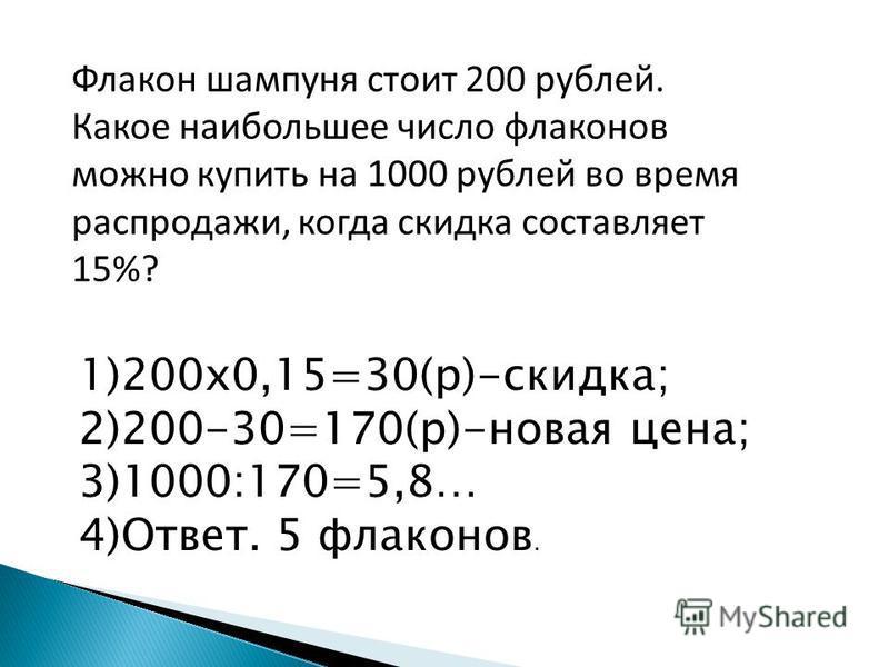 Флакон шампуня стоит 200 рублей. Какое наибольшее число флаконов можно купить на 1000 рублей во время распродажи, когда скидка составляет 15%? 1)200 х 0,15=30(р)-скидка; 2)200-30=170(р)-новая цена; 3)1000:170=5,8… 4)Ответ. 5 флаконов.
