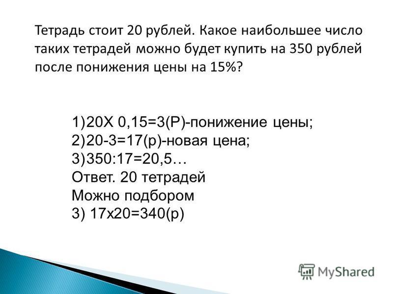 Тетрадь стоит 20 рублей. Какое наибольшее число таких тетрадей можно будет купить на 350 рублей после понижения цены на 15%? 1)20Х 0,15=3(Р)-понижение цены; 2)20-3=17(р)-новая цена; 3)350:17=20,5… Ответ. 20 тетрадей Можно подбором 3) 17 х 20=340(р)
