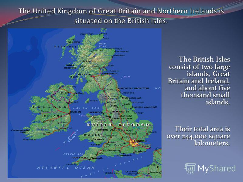 The British Isles consist of two large islands, Great Britain and Ireland, and about five thousand small islands. Their total area is over 244,000 square kilometers.