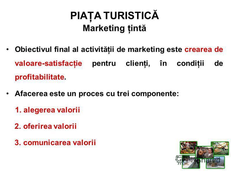 PIAŢA TURISTICĂ Marketing ţintă Obiectivul final al activităţii de marketing este crearea de valoare-satisfacţie pentru clienţi, în condiţii de profitabilitate. Afacerea este un proces cu trei componente: 1. alegerea valorii 2. oferirea valorii 3. co
